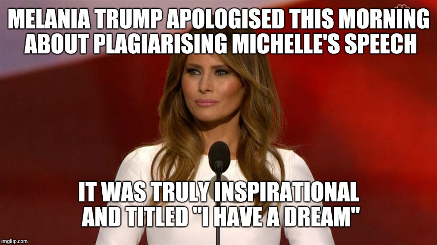 "melania trump |  MELANIA TRUMP APOLOGISED THIS MORNING ABOUT PLAGIARISING MICHELLE'S SPEECH; IT WAS TRULY INSPIRATIONAL AND TITLED ""I HAVE A DREAM"" 