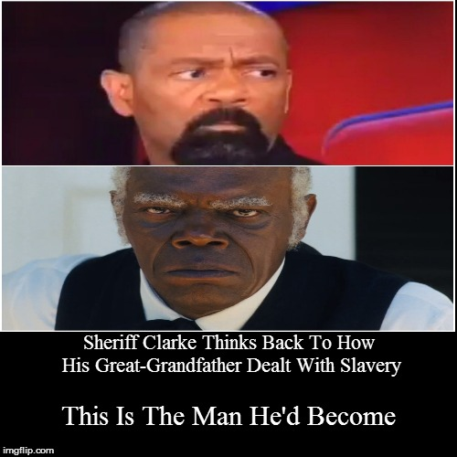 Sheriff Clarke of Milwaukee County and His Grand Dad | Sheriff Clarke Thinks Back To How His Great-Grandfather Dealt With Slavery | This Is The Man He'd Become | image tagged in funny,sheriff clarke,house nigga,coon,sell-out | made w/ Imgflip demotivational maker