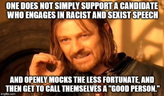 "One Does Not Simply |  ONE DOES NOT SIMPLY SUPPORT A CANDIDATE WHO ENGAGES IN RACIST AND SEXIST SPEECH; AND OPENLY MOCKS THE LESS FORTUNATE, AND THEN GET TO CALL THEMSELVES A ""GOOD PERSON."" 