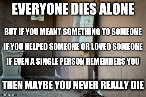 Don't Die Alone | EVERYONE DIES ALONE THEN MAYBE YOU NEVER REALLY DIE BUT IF YOU MEANT SOMETHING TO SOMEONE IF YOU HELPED SOMEONE OR LOVED SOMEONE IF EVEN A S | image tagged in payphone,person of interest,life and death,memories,a helping hand,love | made w/ Imgflip meme maker