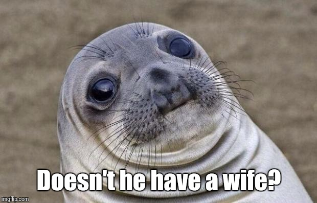Awkward Moment Sealion Meme | Doesn't he have a wife? | image tagged in memes,awkward moment sealion | made w/ Imgflip meme maker