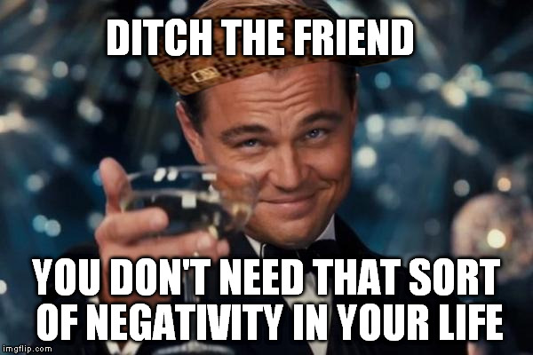 Leonardo Dicaprio Cheers Meme | DITCH THE FRIEND YOU DON'T NEED THAT SORT OF NEGATIVITY IN YOUR LIFE | image tagged in memes,leonardo dicaprio cheers,scumbag | made w/ Imgflip meme maker