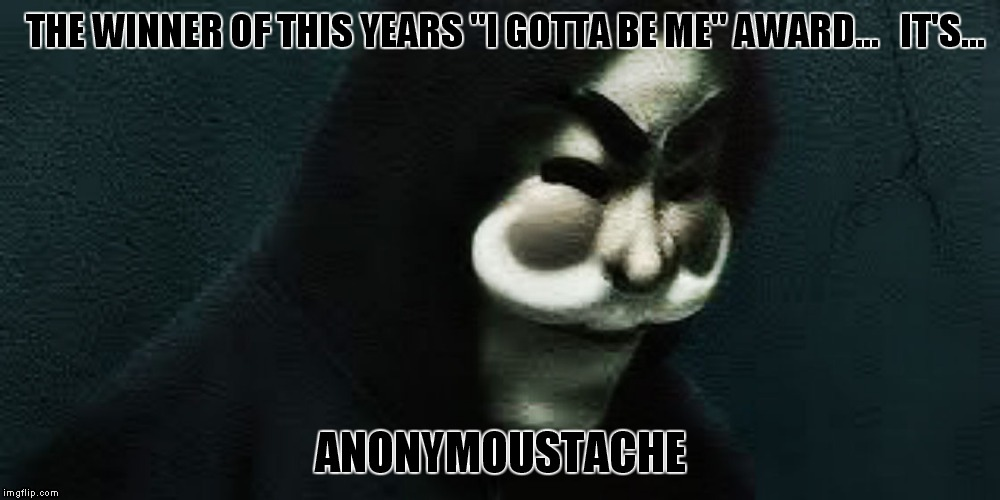 "Some people just have to be individuals.. | THE WINNER OF THIS YEARS ""I GOTTA BE ME"" AWARD...   IT'S... ANONYMOUSTACHE 