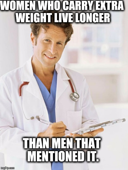 Doctor | WOMEN WHO CARRY EXTRA WEIGHT LIVE LONGER THAN MEN THAT MENTIONED IT. | image tagged in doctor,scumbag | made w/ Imgflip meme maker
