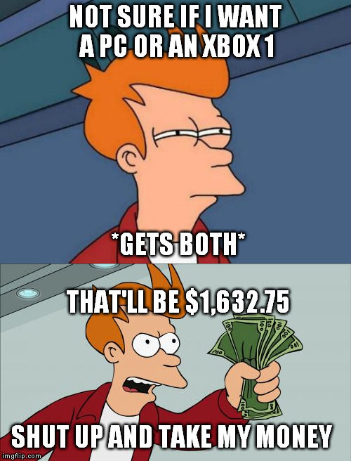 NOT SURE IF I WANT A PC OR AN XBOX 1 *GETS BOTH* THAT'LL BE $1,632.75 SHUT UP AND TAKE MY MONEY | image tagged in futurama fry,shut up and take my money fry | made w/ Imgflip meme maker
