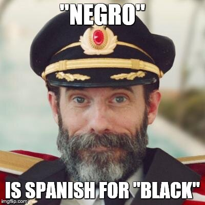 "captain obvious | ""NEGRO"" IS SPANISH FOR ""BLACK"" 