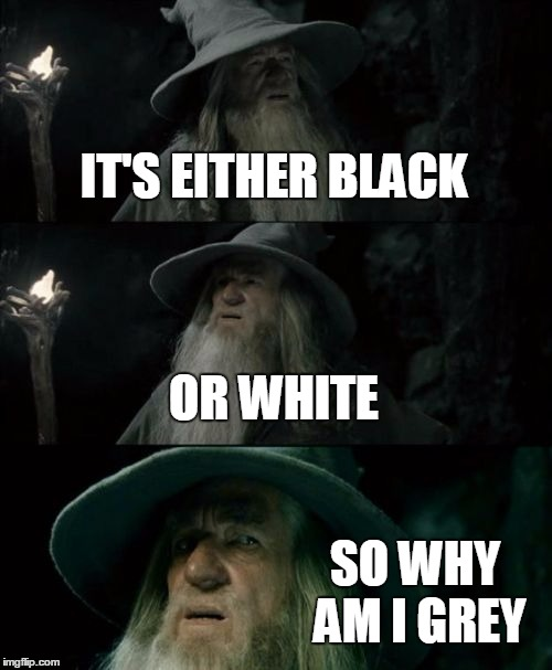 Gandalf the Grey is Confused | IT'S EITHER BLACK OR WHITE SO WHY AM I GREY | image tagged in memes,confused gandalf,black,white,grey,middle ground | made w/ Imgflip meme maker