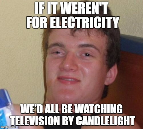 Electricity | IF IT WEREN'T FOR ELECTRICITY WE'D ALL BE WATCHING TELEVISION BY CANDLELIGHT | image tagged in memes,10 guy | made w/ Imgflip meme maker
