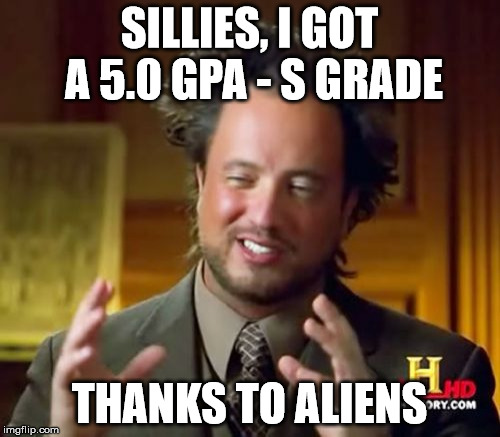 Ancient Aliens Meme | SILLIES, I GOT A 5.0 GPA - S GRADE THANKS TO ALIENS | image tagged in memes,ancient aliens | made w/ Imgflip meme maker