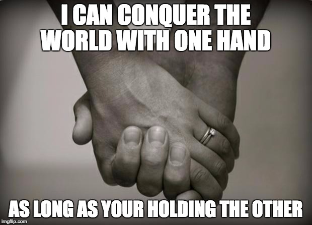 holding hands | I CAN CONQUER THE WORLD WITH ONE HAND AS LONG AS YOUR HOLDING THE OTHER | image tagged in holding hands | made w/ Imgflip meme maker