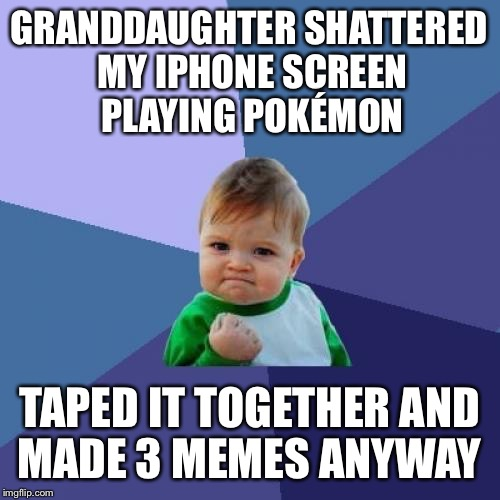 The Pokémon casualties pile up | GRANDDAUGHTER SHATTERED MY IPHONE SCREEN PLAYING POKÉMON TAPED IT TOGETHER AND MADE 3 MEMES ANYWAY | image tagged in memes,success kid,iphone 6,grandma,pokemon go | made w/ Imgflip meme maker