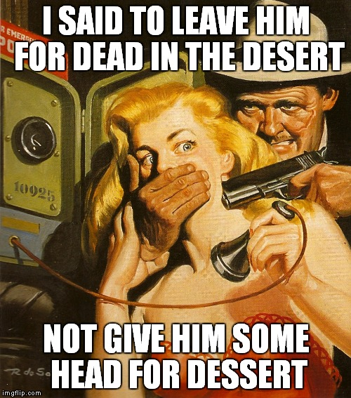 I SAID TO LEAVE HIM FOR DEAD IN THE DESERT NOT GIVE HIM SOME HEAD FOR DESSERT | made w/ Imgflip meme maker