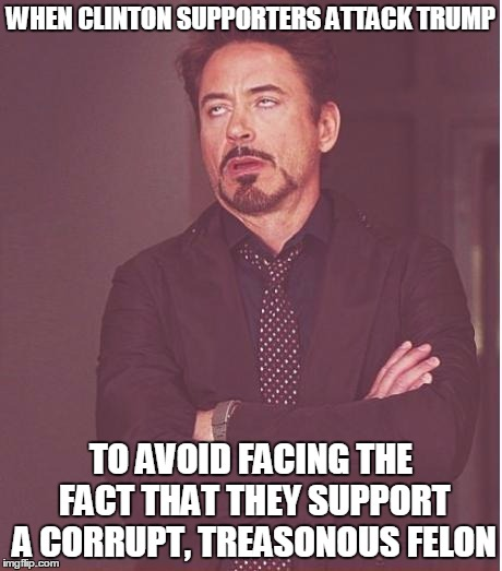 I only support Trump as being a better alternative than Hitlery, but.... | WHEN CLINTON SUPPORTERS ATTACK TRUMP TO AVOID FACING THE FACT THAT THEY SUPPORT A CORRUPT, TREASONOUS FELON | image tagged in memes,face you make robert downey jr,donald trump,hillary clinton,2016 election | made w/ Imgflip meme maker