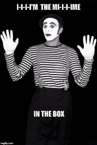 mime in the box | I-I-I-I'M  THE MI-I-I-IME IN THE BOX | image tagged in mime in the box | made w/ Imgflip meme maker