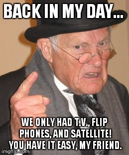 Back In My Day Meme | BACK IN MY DAY... WE ONLY HAD T.V., FLIP PHONES, AND SATELLITE! YOU HAVE IT EASY, MY FRIEND. | image tagged in memes,back in my day | made w/ Imgflip meme maker