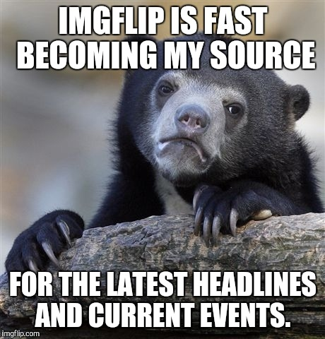 Sorry news channels, but if it's not talked about on ImgFlip, it's not news. | IMGFLIP IS FAST BECOMING MY SOURCE FOR THE LATEST HEADLINES AND CURRENT EVENTS. | image tagged in memes,confession bear,news,breaking news,current events,imgflip | made w/ Imgflip meme maker