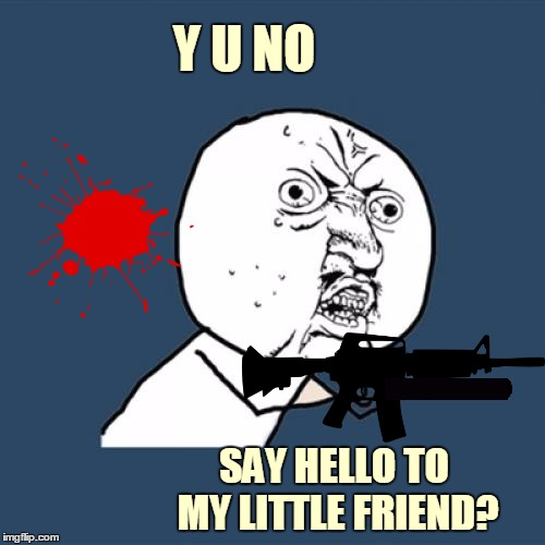 You wanna play games? OK. I'll play with you. Toma. OK. You wanna play rough? OK! | Y U NO SAY HELLO TO MY LITTLE FRIEND? | image tagged in memes,y u no,movies,movie quotes,tony montana,scarface | made w/ Imgflip meme maker