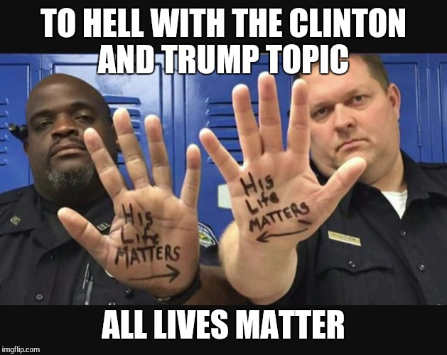 TO HELL WITH THE CLINTON AND TRUMP TOPIC ALL LIVES MATTER | image tagged in police lives matter,all lives matter | made w/ Imgflip meme maker