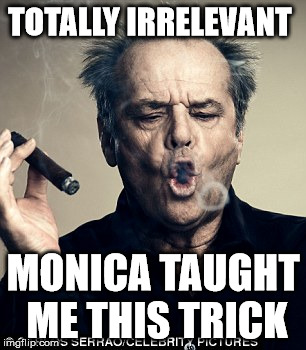 TOTALLY IRRELEVANT MONICA TAUGHT ME THIS TRICK | made w/ Imgflip meme maker