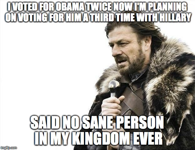 Brace Yourselves X is Coming Meme | I VOTED FOR OBAMA TWICE NOW I'M PLANNING ON VOTING FOR HIM A THIRD TIME WITH HILLARY SAID NO SANE PERSON IN MY KINGDOM EVER | image tagged in memes,brace yourselves x is coming | made w/ Imgflip meme maker