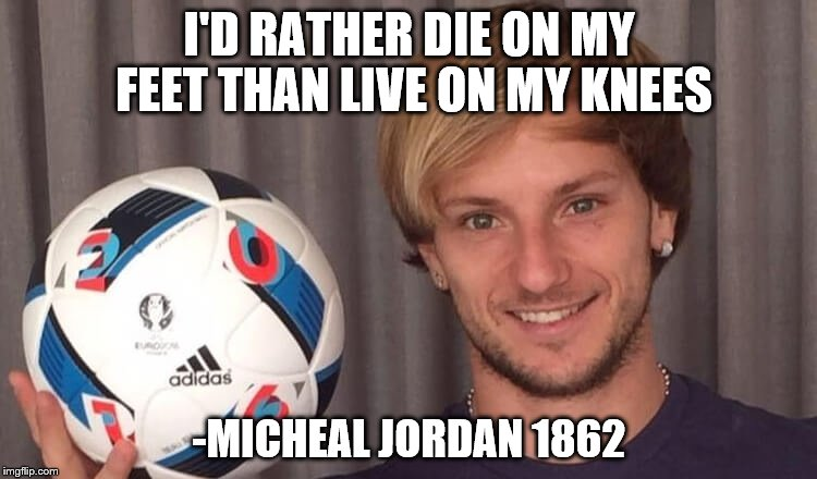 I'D RATHER DIE ON MY FEET THAN LIVE ON MY KNEES -MICHEAL JORDAN 1862 | image tagged in inspirational quote,america,freedom,war,freedom requires sacrifice,sacrifice | made w/ Imgflip meme maker