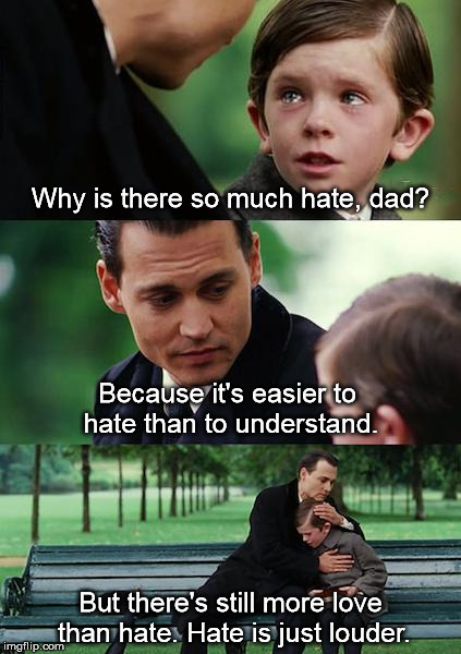 Hate everywhere, but there's hope. | Why is there so much hate, dad? Because it's easier to hate than to understand. But there's still more love than hate. Hate is just louder. | image tagged in memes,finding neverland,hope,hate | made w/ Imgflip meme maker