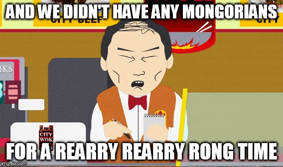 AND WE DIDN'T HAVE ANY MONGORIANS FOR A REARRY REARRY RONG TIME | made w/ Imgflip meme maker