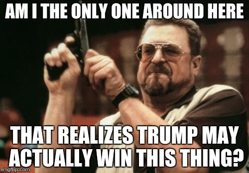 Wake up people! |  AM I THE ONLY ONE AROUND HERE; THAT REALIZES TRUMP MAY ACTUALLY WIN THIS THING? | image tagged in memes,am i the only one around here,donald drumpf,donald trump,gun,politics | made w/ Imgflip meme maker