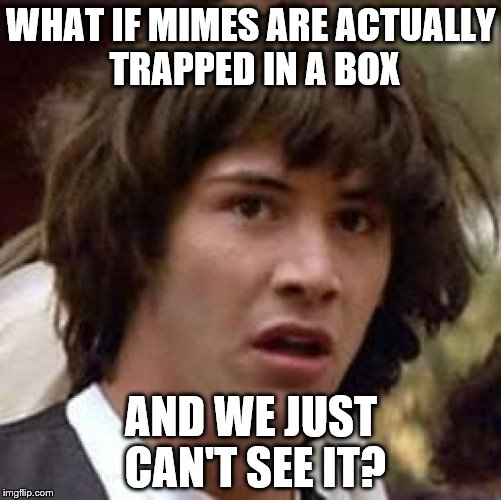 And we just stand, laugh and applaud... |  WHAT IF MIMES ARE ACTUALLY TRAPPED IN A BOX; AND WE JUST CAN'T SEE IT? | image tagged in memes,conspiracy keanu,mimes | made w/ Imgflip meme maker