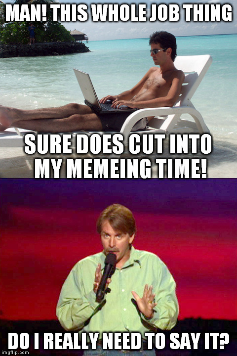 Oh, the memes I could make... |  MAN! THIS WHOLE JOB THING; SURE DOES CUT INTO MY MEMEING TIME! DO I REALLY NEED TO SAY IT? | image tagged in meme,beach bum with laptop,jeff foxworthy | made w/ Imgflip meme maker