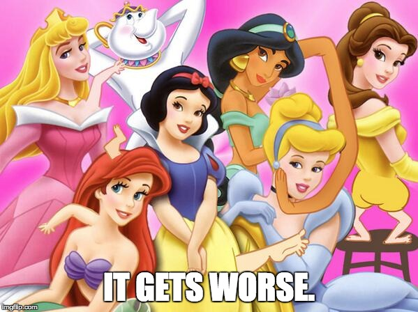 Disney princess | IT GETS WORSE. | image tagged in disney | made w ...