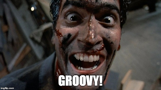 GROOVY! | image tagged in ash,the evil dead,groovy | made w/ Imgflip meme maker