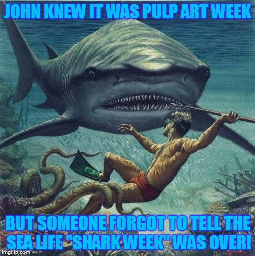 "Pulp Art Week crossed over to Shark Week! | JOHN KNEW IT WAS PULP ART WEEK BUT SOMEONE FORGOT TO TELL THE SEA LIFE ""SHARK WEEK"" WAS OVER! 