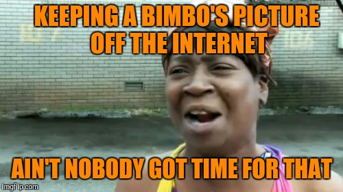 Aint Nobody Got Time For That Meme | KEEPING A BIMBO'S PICTURE OFF THE INTERNET AIN'T NOBODY GOT TIME FOR THAT | image tagged in memes,aint nobody got time for that | made w/ Imgflip meme maker