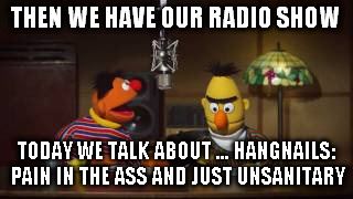 THEN WE HAVE OUR RADIO SHOW TODAY WE TALK ABOUT ... HANGNAILS: PAIN IN THE ASS AND JUST UNSANITARY | made w/ Imgflip meme maker