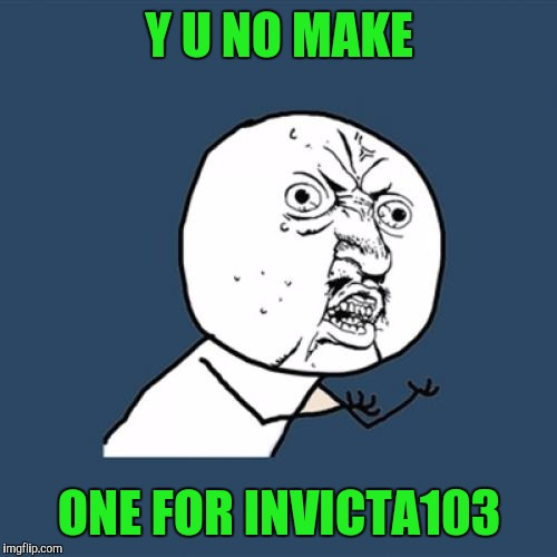 Y U No Meme | Y U NO MAKE ONE FOR INVICTA103 | image tagged in memes,y u no | made w/ Imgflip meme maker