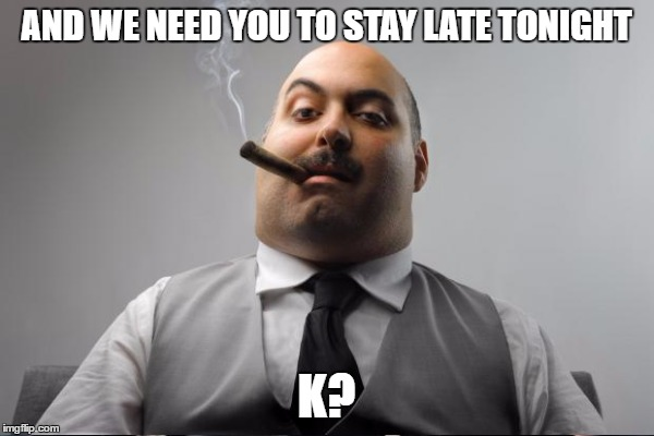 AND WE NEED YOU TO STAY LATE TONIGHT K? | made w/ Imgflip meme maker