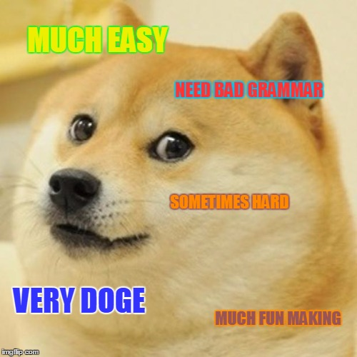 Doge Meme | MUCH EASY NEED BAD GRAMMAR SOMETIMES HARD VERY DOGE MUCH FUN MAKING | image tagged in memes,doge | made w/ Imgflip meme maker