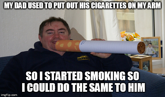 MY DAD USED TO PUT OUT HIS CIGARETTES ON MY ARM SO I STARTED SMOKING SO I COULD DO THE SAME TO HIM | made w/ Imgflip meme maker
