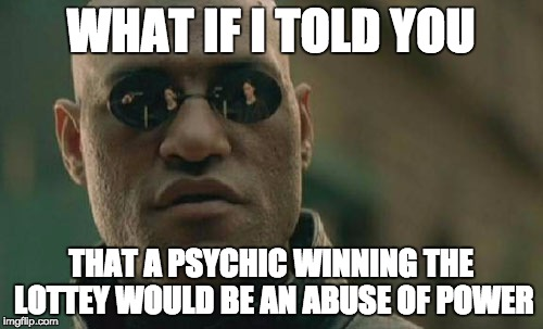 Matrix Morpheus Meme | WHAT IF I TOLD YOU THAT A PSYCHIC WINNING THE LOTTEY WOULD BE AN ABUSE OF POWER | image tagged in memes,matrix morpheus | made w/ Imgflip meme maker