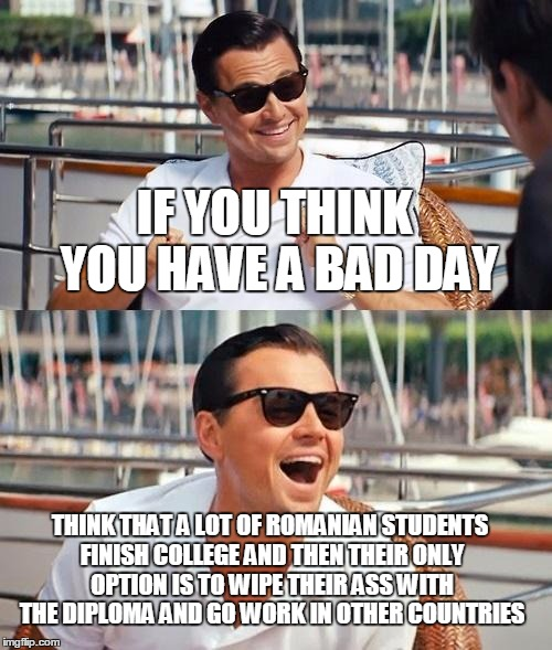 Leonardo Dicaprio Wolf Of Wall Street Meme | IF YOU THINK YOU HAVE A BAD DAY THINK THAT A LOT OF ROMANIAN STUDENTS FINISH COLLEGE AND THEN THEIR ONLY OPTION IS TO WIPE THEIR ASS WITH TH | image tagged in memes,leonardo dicaprio wolf of wall street | made w/ Imgflip meme maker