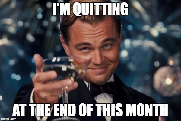 I'M QUITTING AT THE END OF THIS MONTH | image tagged in memes,leonardo dicaprio cheers | made w/ Imgflip meme maker