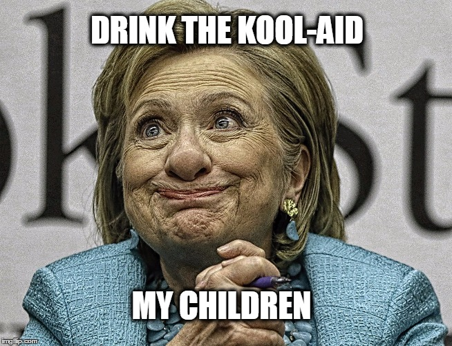 Hillary Clinton Meme | DRINK THE KOOL-AID MY CHILDREN | image tagged in hillary clinton meme | made w/ Imgflip meme maker