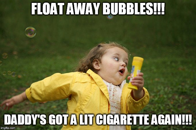 FLOAT AWAY BUBBLES!!! DADDY'S GOT A LIT CIGARETTE AGAIN!!! | made w/ Imgflip meme maker
