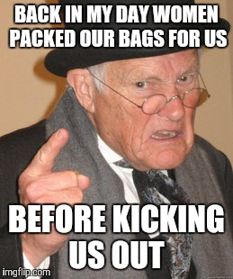 Back In My Day Meme | BACK IN MY DAY WOMEN PACKED OUR BAGS FOR US BEFORE KICKING US OUT | image tagged in memes,back in my day | made w/ Imgflip meme maker