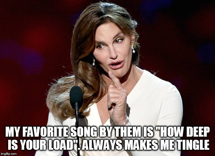 "Taco Caitlyn | MY FAVORITE SONG BY THEM IS ""HOW DEEP IS YOUR LOAD"". ALWAYS MAKES ME TINGLE 