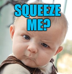 Skeptical Baby Meme | SQUEEZE ME? | image tagged in memes,skeptical baby | made w/ Imgflip meme maker
