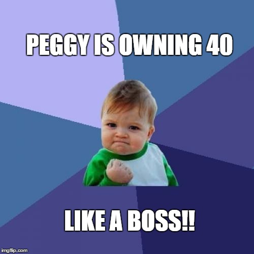 Success Kid Meme | PEGGY IS OWNING 40 LIKE A BOSS!! | image tagged in memes,success kid | made w/ Imgflip meme maker