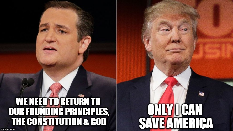 WE NEED TO RETURN TO OUR FOUNDING PRINCIPLES, THE CONSTITUTION & GOD ONLY I CAN SAVE AMERICA | image tagged in trump,cruz | made w/ Imgflip meme maker