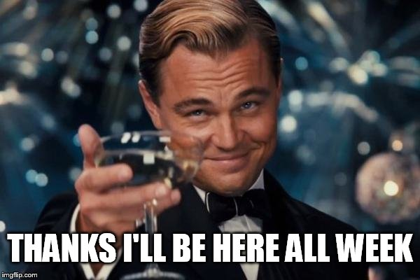 Leonardo Dicaprio Cheers Meme | THANKS I'LL BE HERE ALL WEEK | image tagged in memes,leonardo dicaprio cheers | made w/ Imgflip meme maker